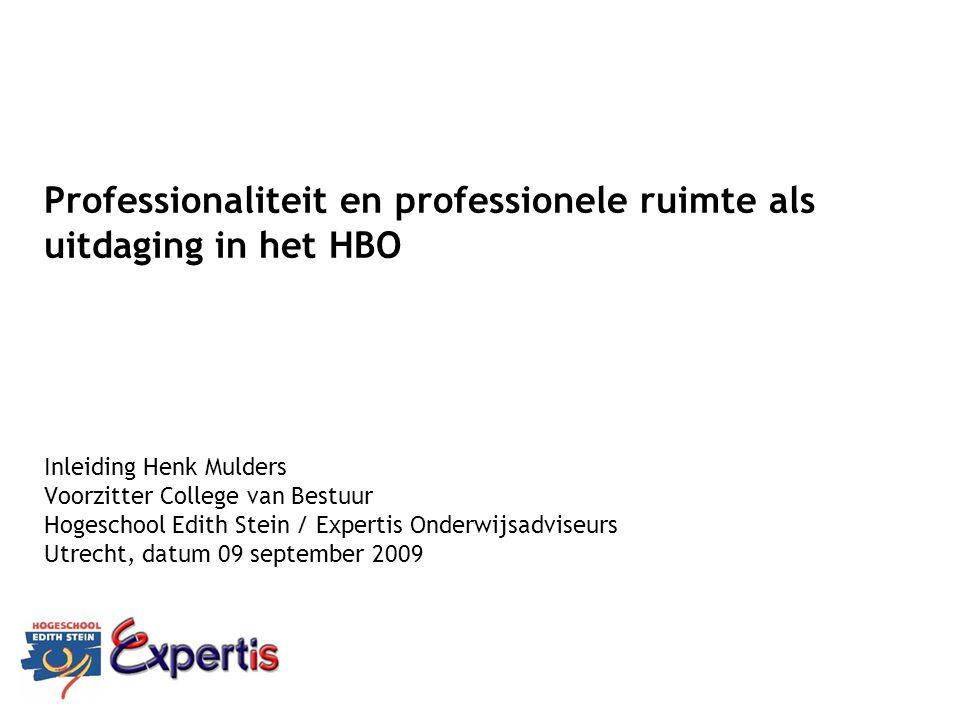 Professionaliteit en professionele ruimte als uitdaging in het HBO Inleiding Henk Mulders Voorzitter College van Bestuur Hogeschool Edith Stein / Expertis Onderwijsadviseurs Utrecht, datum 09 september 2009