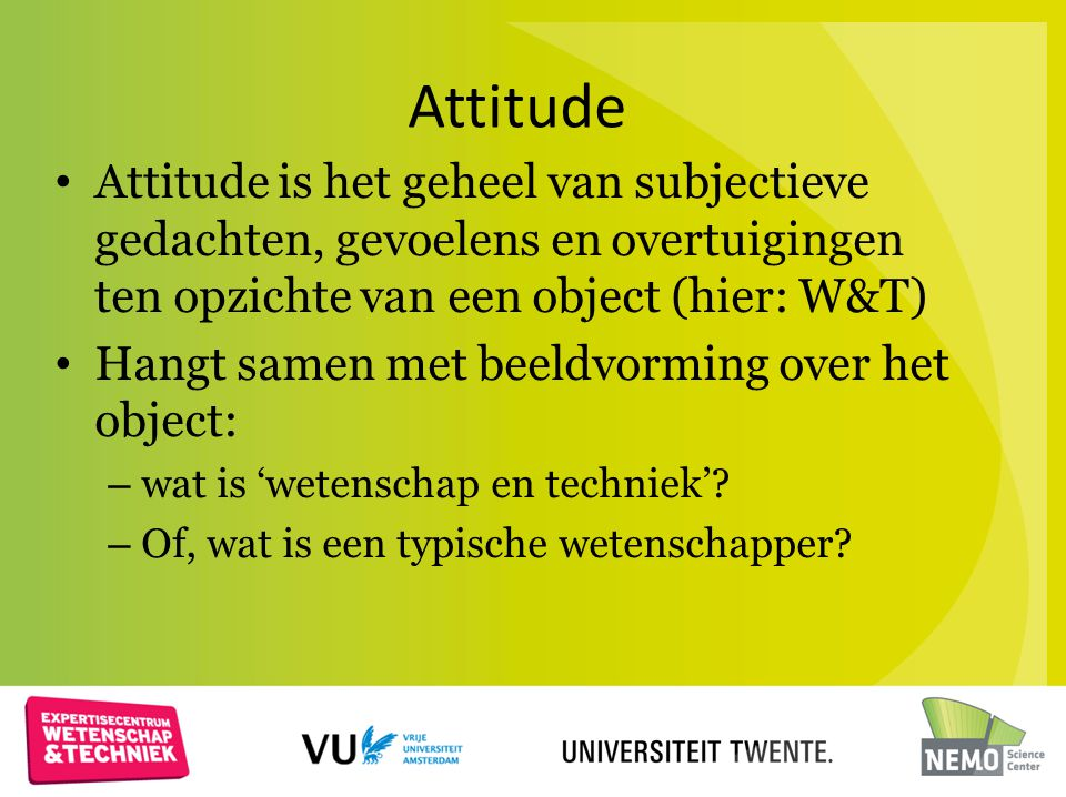 Attitude Attitude is het geheel van subjectieve gedachten, gevoelens en overtuigingen ten opzichte van een object (hier: W&T)