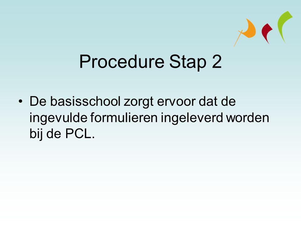 Procedure Stap 2 De basisschool zorgt ervoor dat de ingevulde formulieren ingeleverd worden bij de PCL.