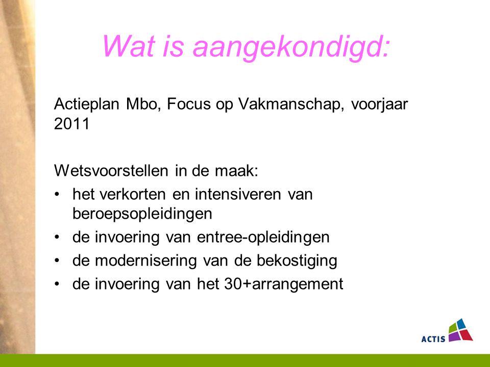Wat is aangekondigd: Actieplan Mbo, Focus op Vakmanschap, voorjaar 2011. Wetsvoorstellen in de maak:
