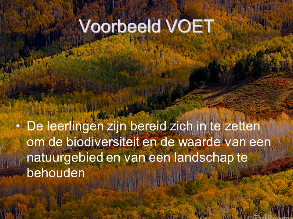Voorbeeld VOET De leerlingen zijn bereid zich in te zetten om de biodiversiteit en de waarde van een natuurgebied en van een landschap te behouden.
