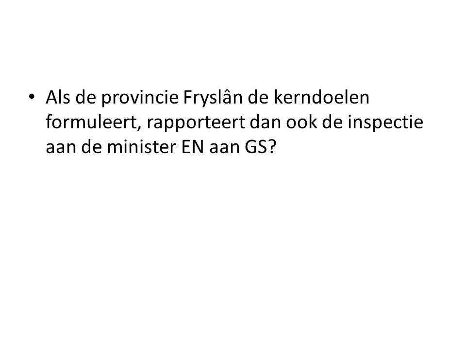 Als de provincie Fryslân de kerndoelen formuleert, rapporteert dan ook de inspectie aan de minister EN aan GS