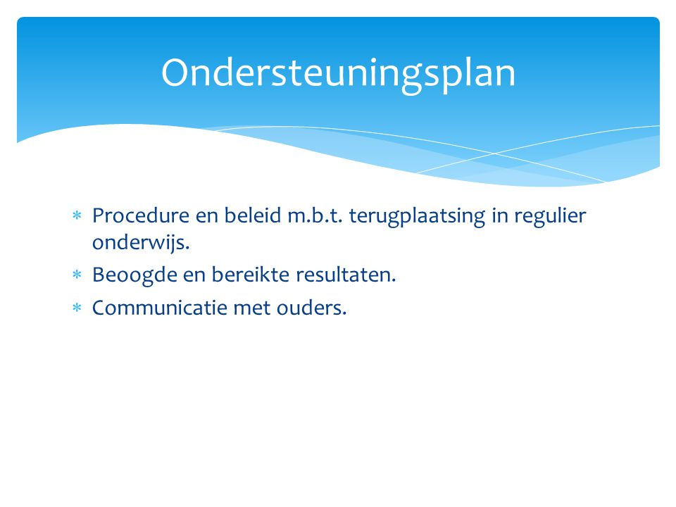 Ondersteuningsplan Procedure en beleid m.b.t. terugplaatsing in regulier onderwijs. Beoogde en bereikte resultaten.