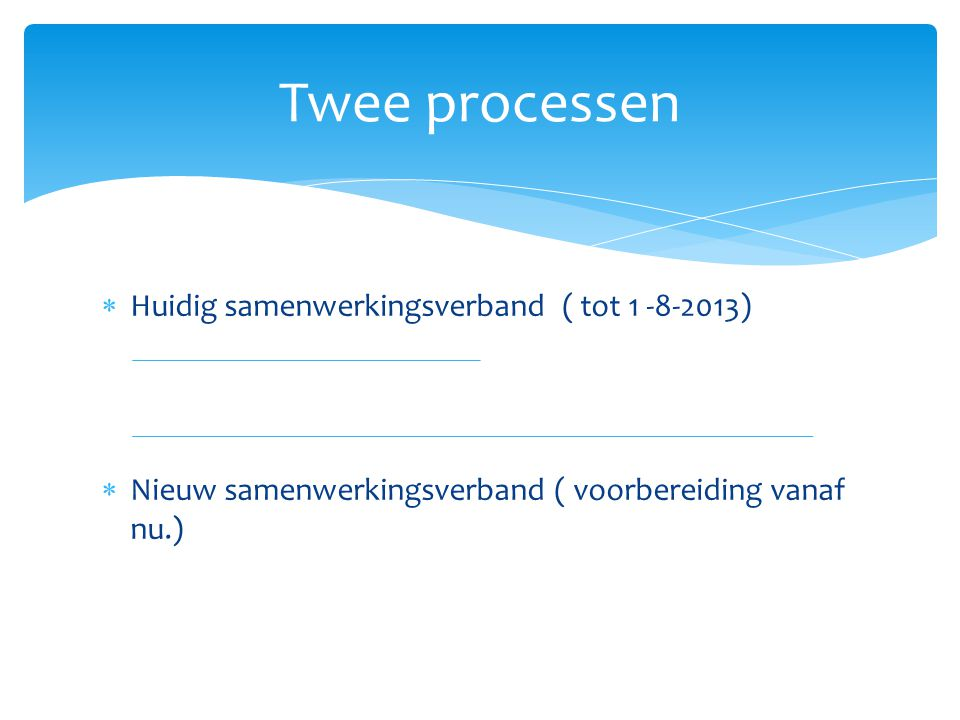 Twee processen Huidig samenwerkingsverband ( tot 1 -8-2013)