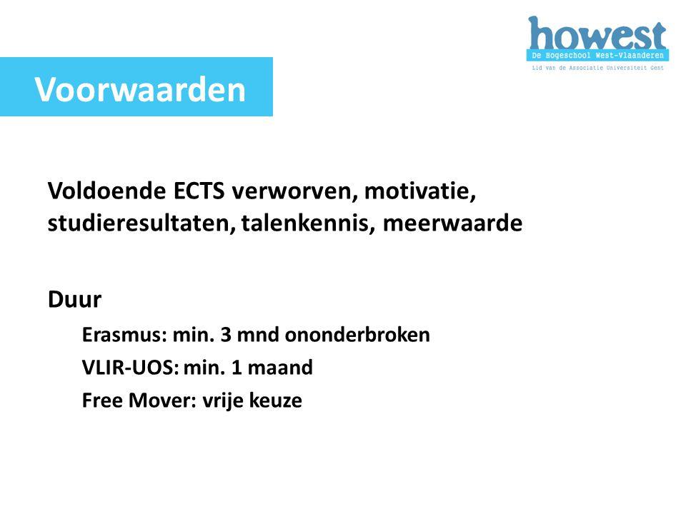Voorwaarden Voldoende ECTS verworven, motivatie, studieresultaten, talenkennis, meerwaarde. Duur. Erasmus: min. 3 mnd ononderbroken.