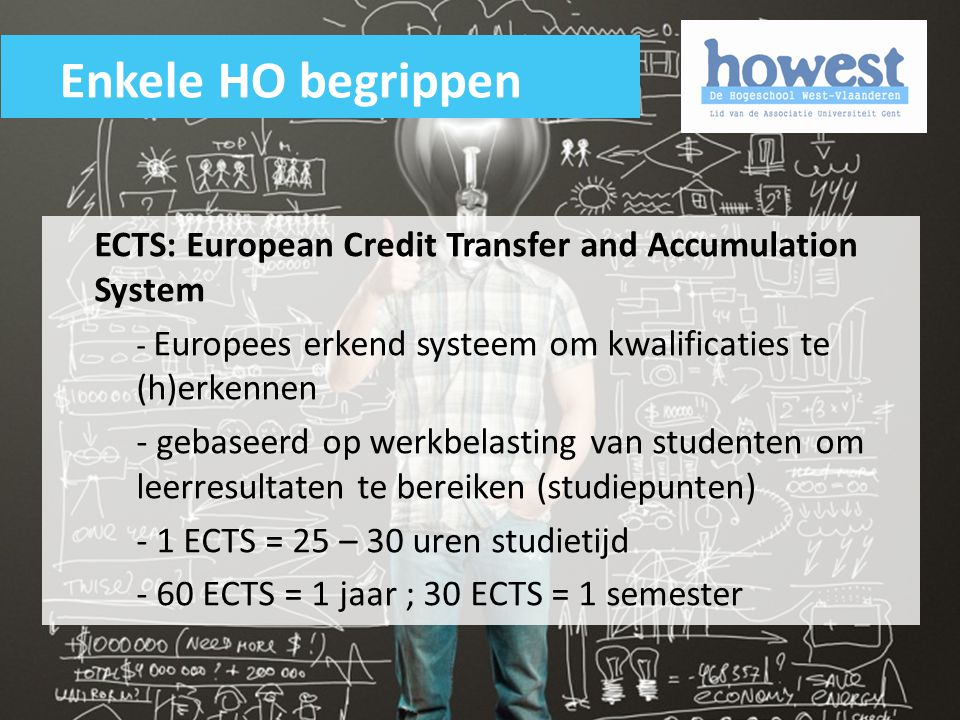Enkele HO begrippen ECTS: European Credit Transfer and Accumulation System. - Europees erkend systeem om kwalificaties te (h)erkennen.