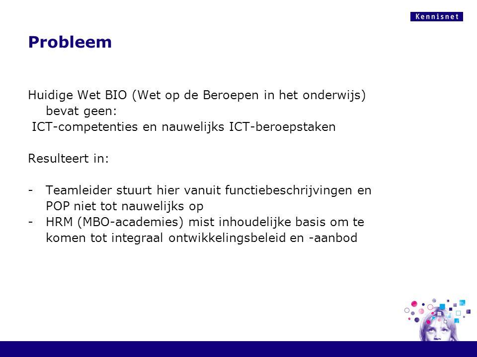 Probleem Huidige Wet BIO (Wet op de Beroepen in het onderwijs) bevat geen: ICT-competenties en nauwelijks ICT-beroepstaken.