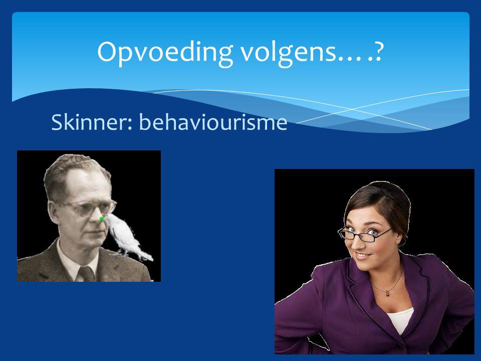 Opvoeding volgens…. Skinner: behaviourisme