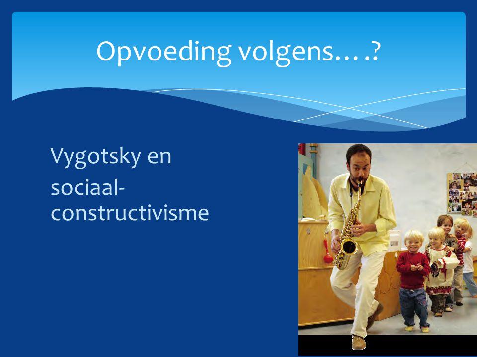 Opvoeding volgens…. Vygotsky en sociaal-constructivisme