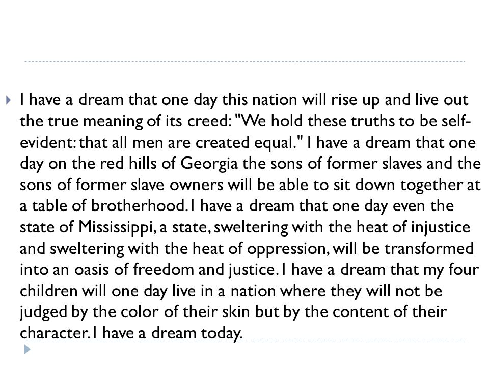 I have a dream that one day this nation will rise up and live out the true meaning of its creed: We hold these truths to be self- evident: that all men are created equal. I have a dream that one day on the red hills of Georgia the sons of former slaves and the sons of former slave owners will be able to sit down together at a table of brotherhood.