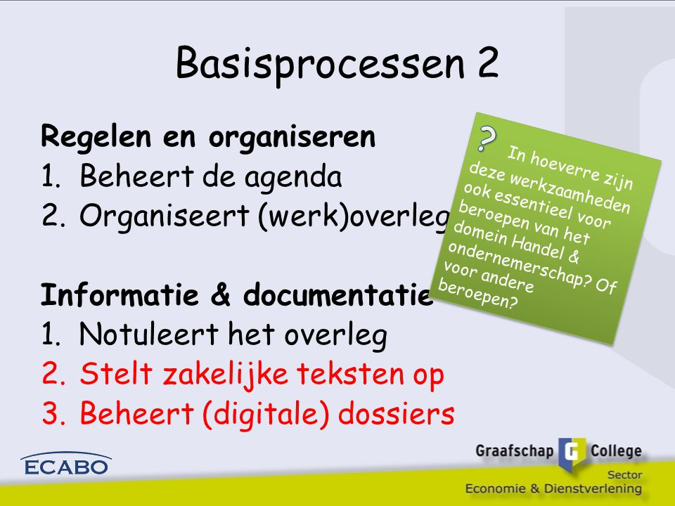 Basisprocessen 2 Regelen en organiseren. Beheert de agenda. Organiseert (werk)overleggen. Informatie & documentatie.