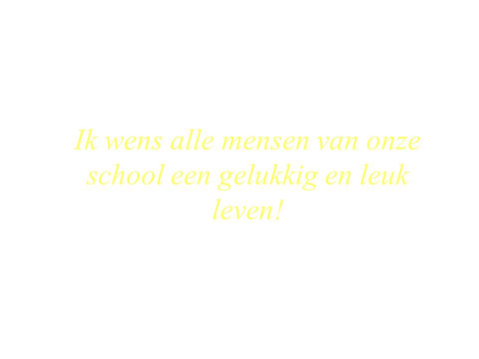 Ik wens alle mensen van onze school een gelukkig en leuk leven!