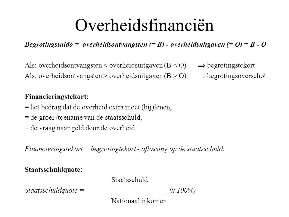 Overheidsfinanciën Begrotingssaldo = overheidsontvangsten (= B) - overheidsuitgaven (= O) = B - O.