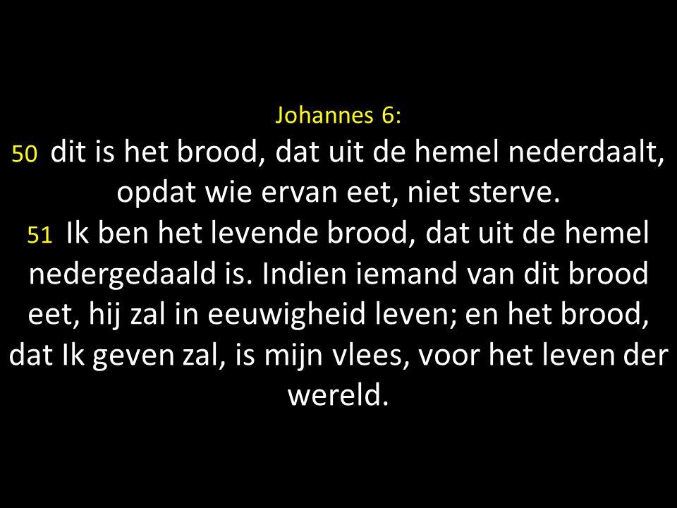 Johannes 6: 50 dit is het brood, dat uit de hemel nederdaalt, opdat wie ervan eet, niet sterve.