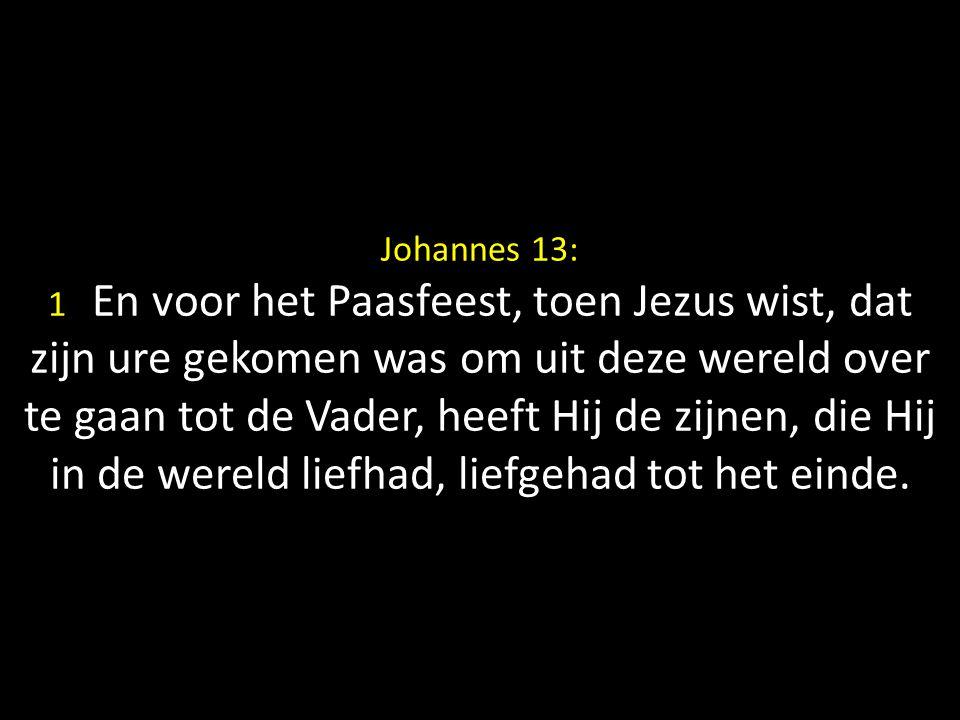 Johannes 13: 1 En voor het Paasfeest, toen Jezus wist, dat zijn ure gekomen was om uit deze wereld over te gaan tot de Vader, heeft Hij de zijnen, die Hij in de wereld liefhad, liefgehad tot het einde.