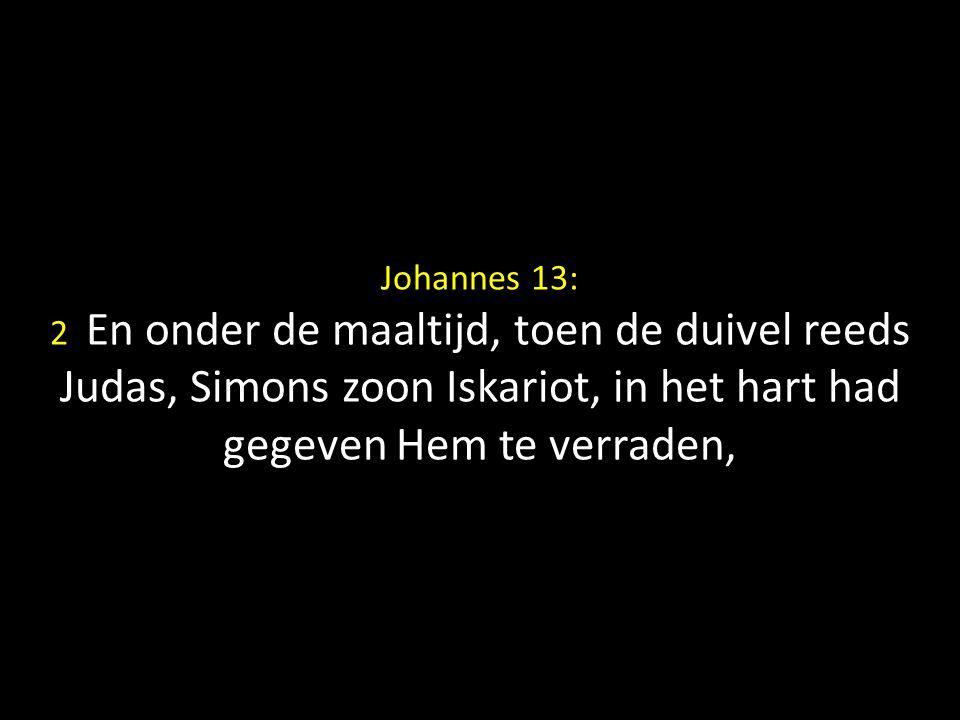 Johannes 13: 2 En onder de maaltijd, toen de duivel reeds Judas, Simons zoon Iskariot, in het hart had gegeven Hem te verraden,