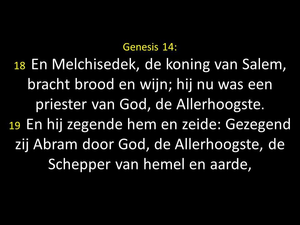 Genesis 14: 18 En Melchisedek, de koning van Salem, bracht brood en wijn; hij nu was een priester van God, de Allerhoogste.
