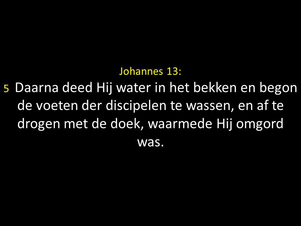 Johannes 13: 5 Daarna deed Hij water in het bekken en begon de voeten der discipelen te wassen, en af te drogen met de doek, waarmede Hij omgord was.