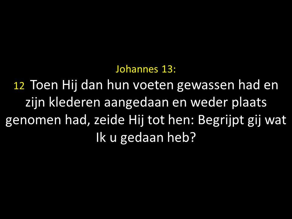 Johannes 13: 12 Toen Hij dan hun voeten gewassen had en zijn klederen aangedaan en weder plaats genomen had, zeide Hij tot hen: Begrijpt gij wat Ik u gedaan heb