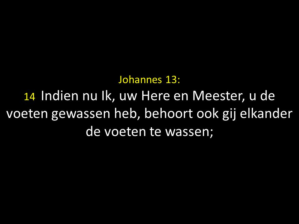 Johannes 13: 14 Indien nu Ik, uw Here en Meester, u de voeten gewassen heb, behoort ook gij elkander de voeten te wassen;