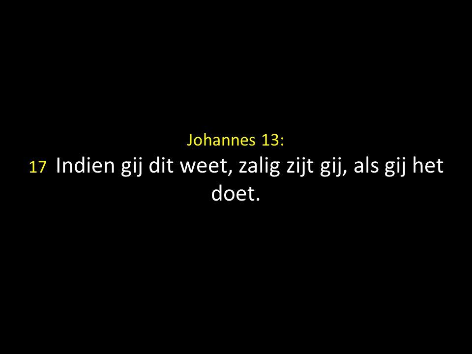 Johannes 13: 17 Indien gij dit weet, zalig zijt gij, als gij het doet.
