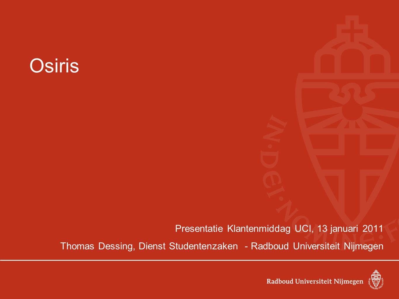 Osiris Presentatie Klantenmiddag UCI, 13 januari 2011 Thomas Dessing, Dienst Studentenzaken - Radboud Universiteit Nijmegen