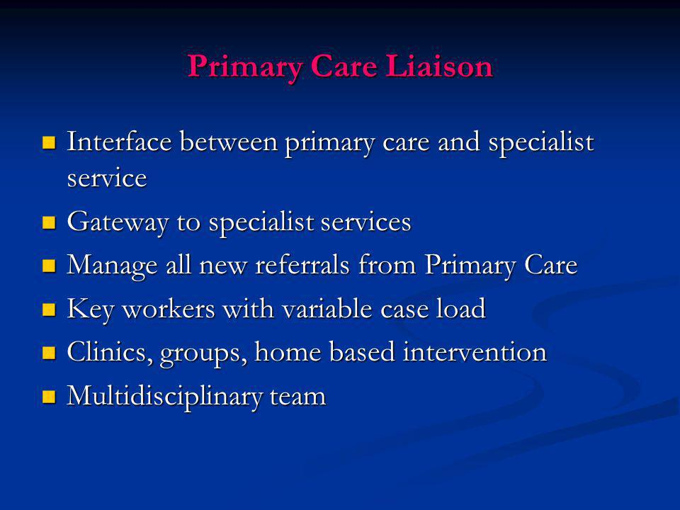 Primary Care Liaison Interface between primary care and specialist service. Gateway to specialist services.