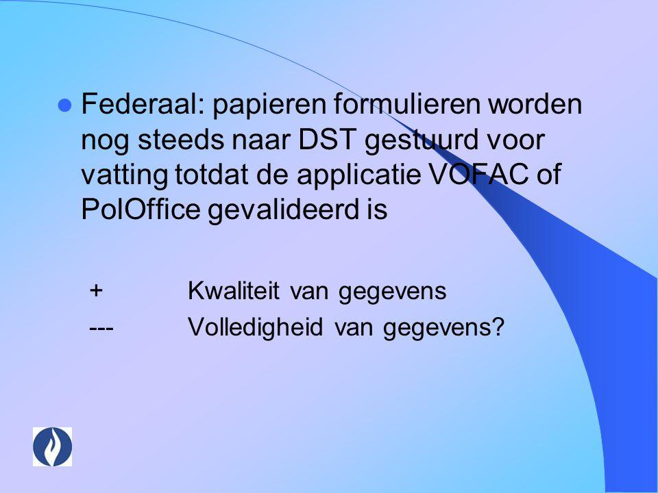 Federaal: papieren formulieren worden nog steeds naar DST gestuurd voor vatting totdat de applicatie VOFAC of PolOffice gevalideerd is