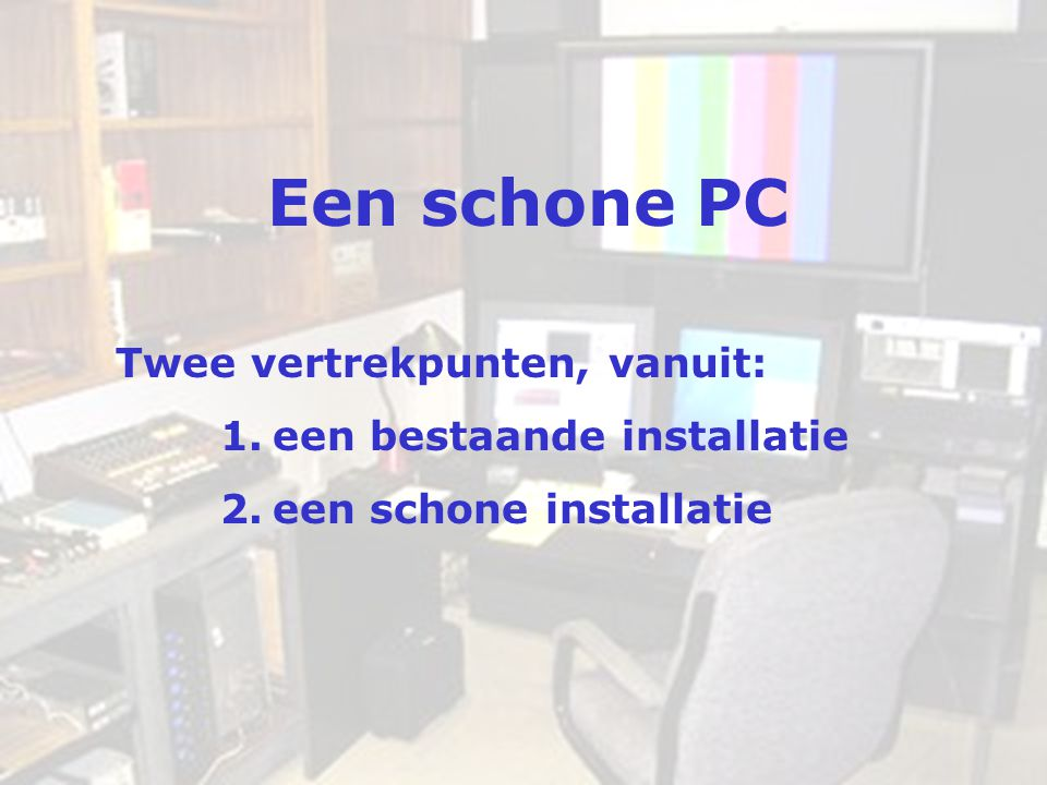 Een schone PC Twee vertrekpunten, vanuit: een bestaande installatie