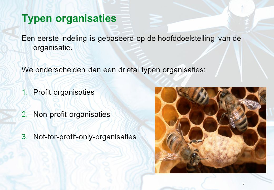 Typen organisaties Een eerste indeling is gebaseerd op de hoofddoelstelling van de organisatie. We onderscheiden dan een drietal typen organisaties: