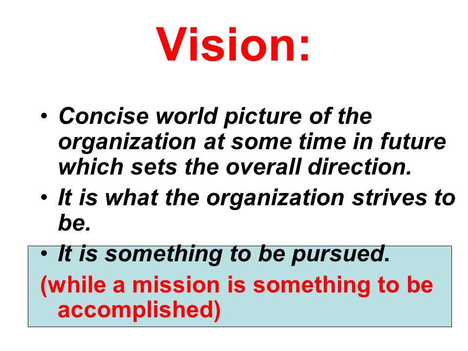 Vision: Concise world picture of the organization at some time in future which sets the overall direction.