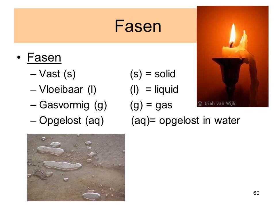 Fasen Fasen Vast (s) (s) = solid Vloeibaar (l) (l) = liquid
