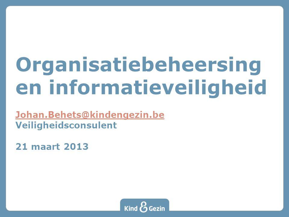 Organisatiebeheersing en informatieveiligheid Johan.Behets@kindengezin.be Veiligheidsconsulent 21 maart 2013