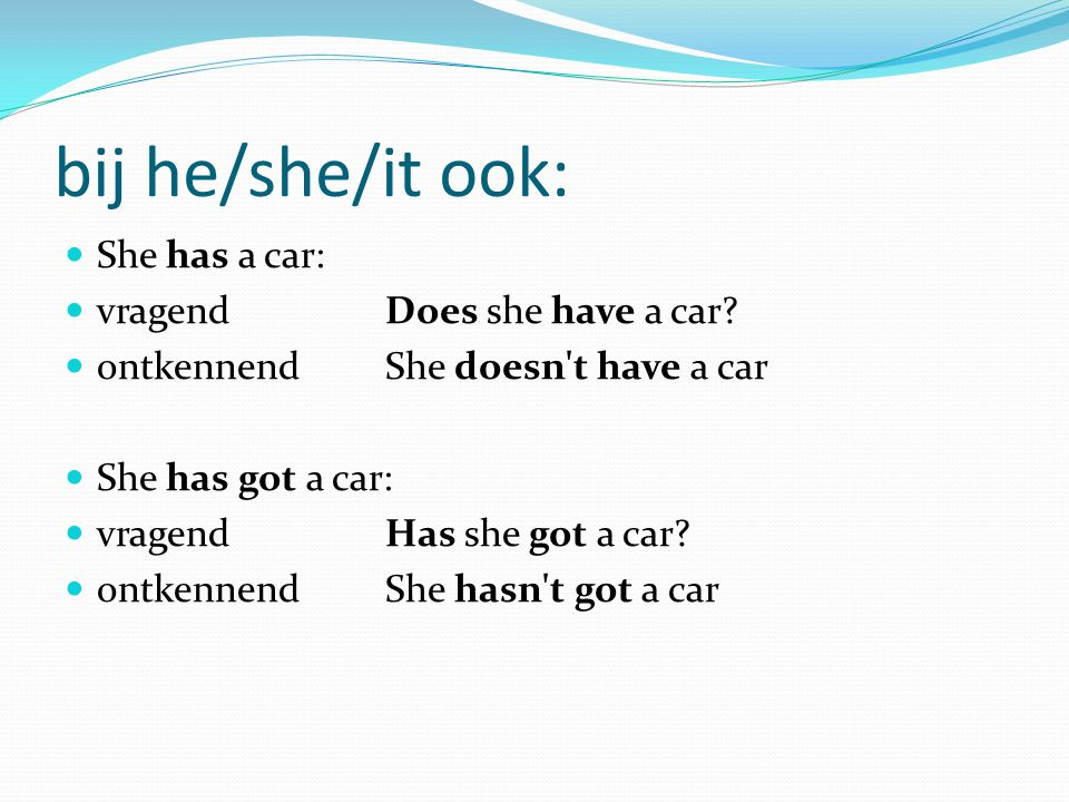 bij he/she/it ook: She has a car: vragend Does she have a car
