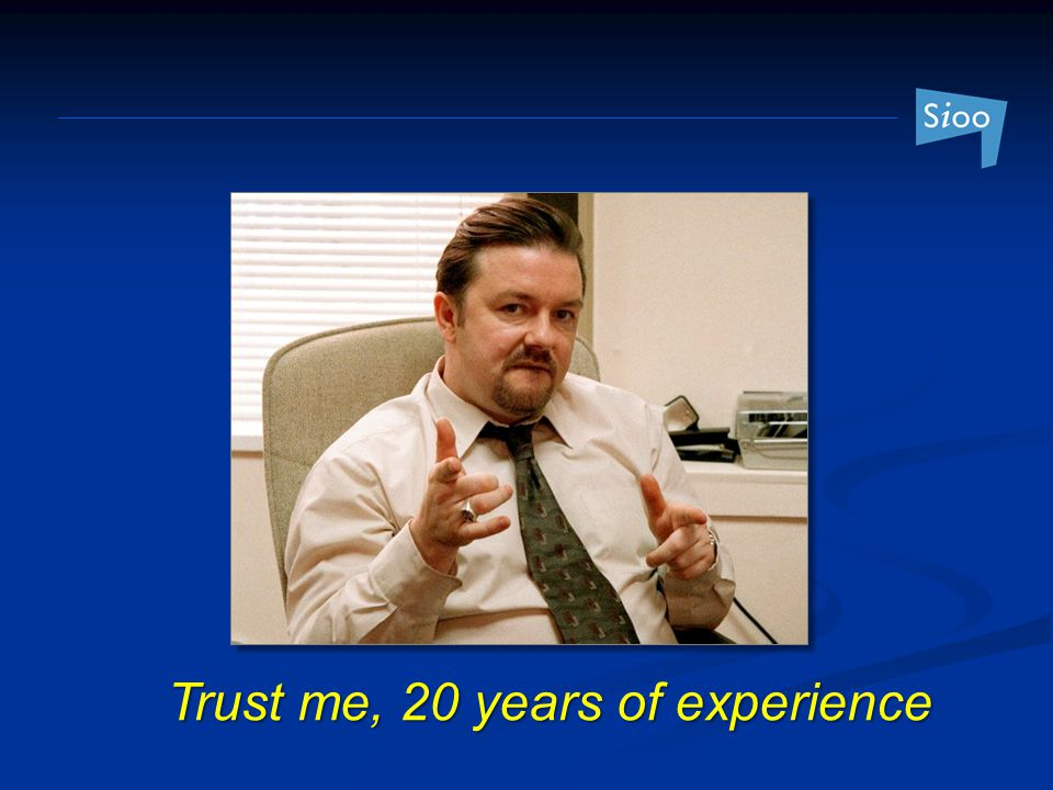 Trust me, 20 years of experience