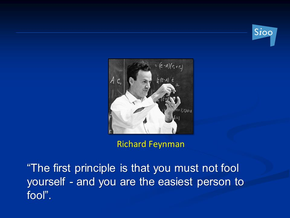 Richard Feynman The first principle is that you must not fool yourself - and you are the easiest person to fool .