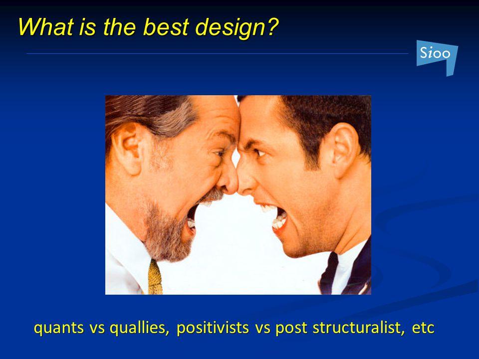 What is the best design quants vs quallies, positivists vs post structuralist, etc