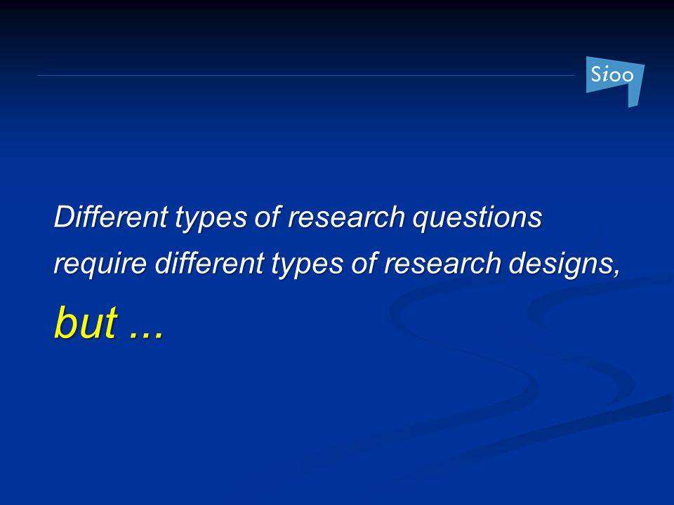 Different types of research questions require different types of research designs, but ...