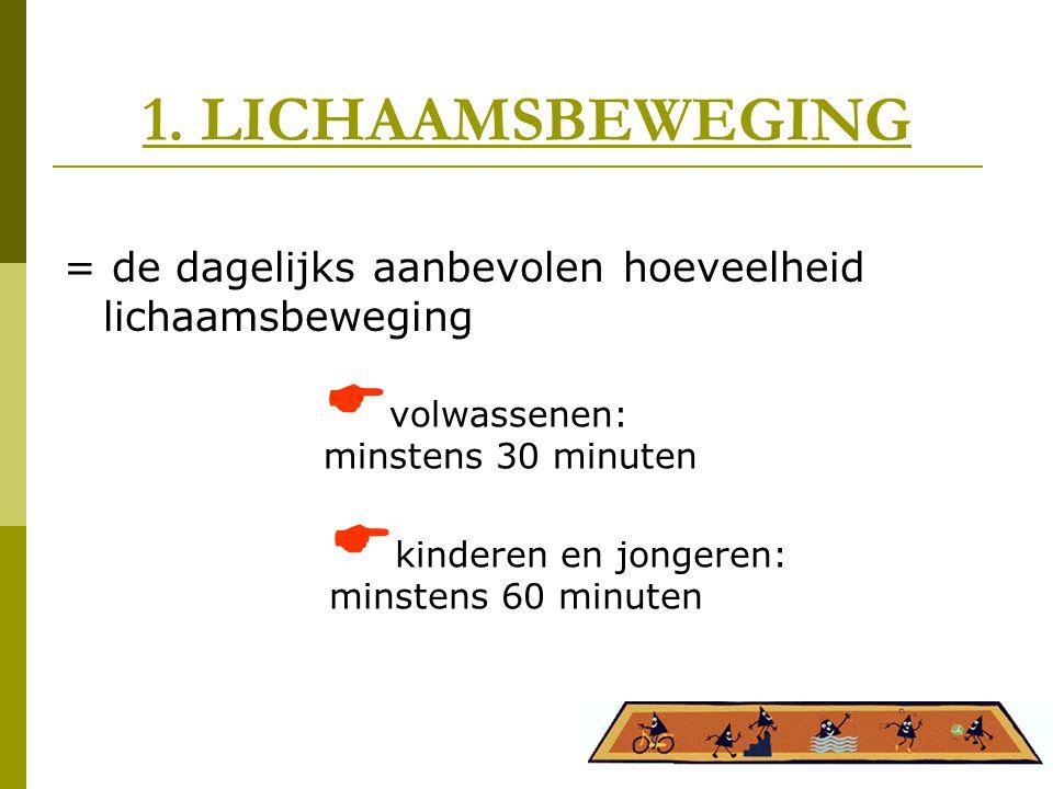 1. LICHAAMSBEWEGING = de dagelijks aanbevolen hoeveelheid lichaamsbeweging. volwassenen: minstens 30 minuten.