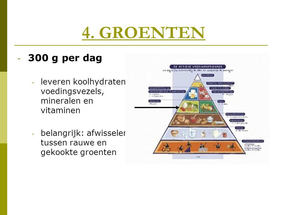 4. GROENTEN 300 g per dag. leveren koolhydraten, voedingsvezels, mineralen en vitaminen.