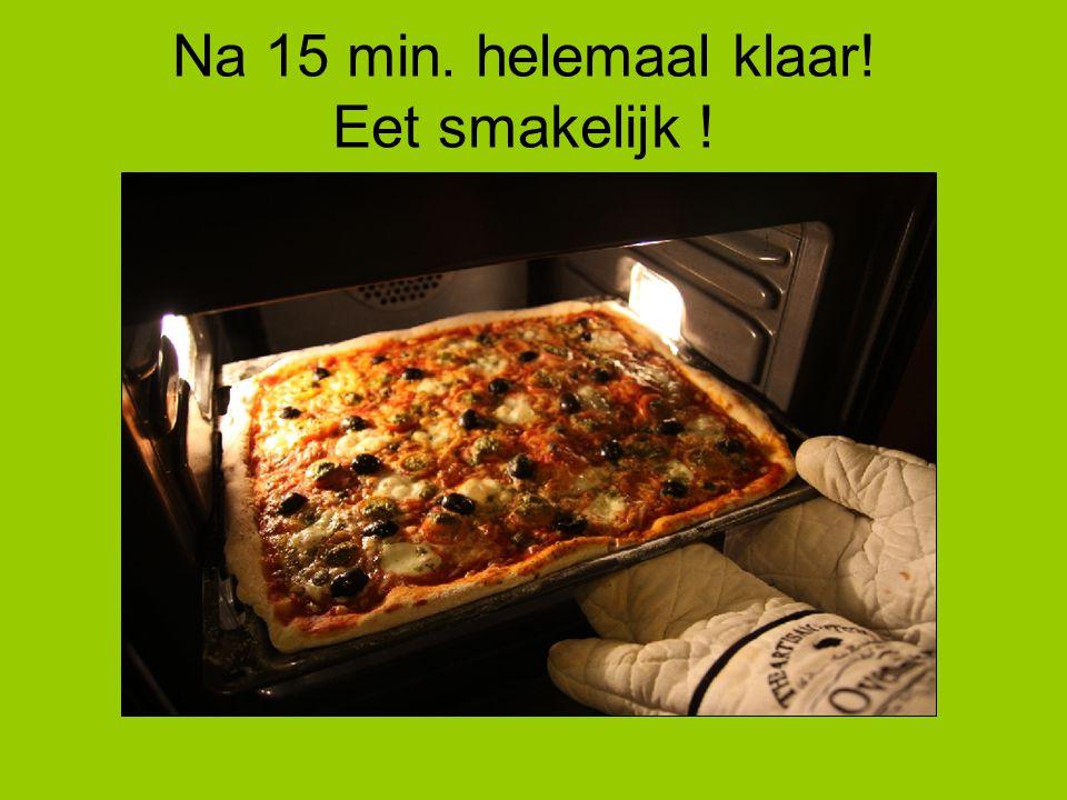 Na 15 min. helemaal klaar! Eet smakelijk !