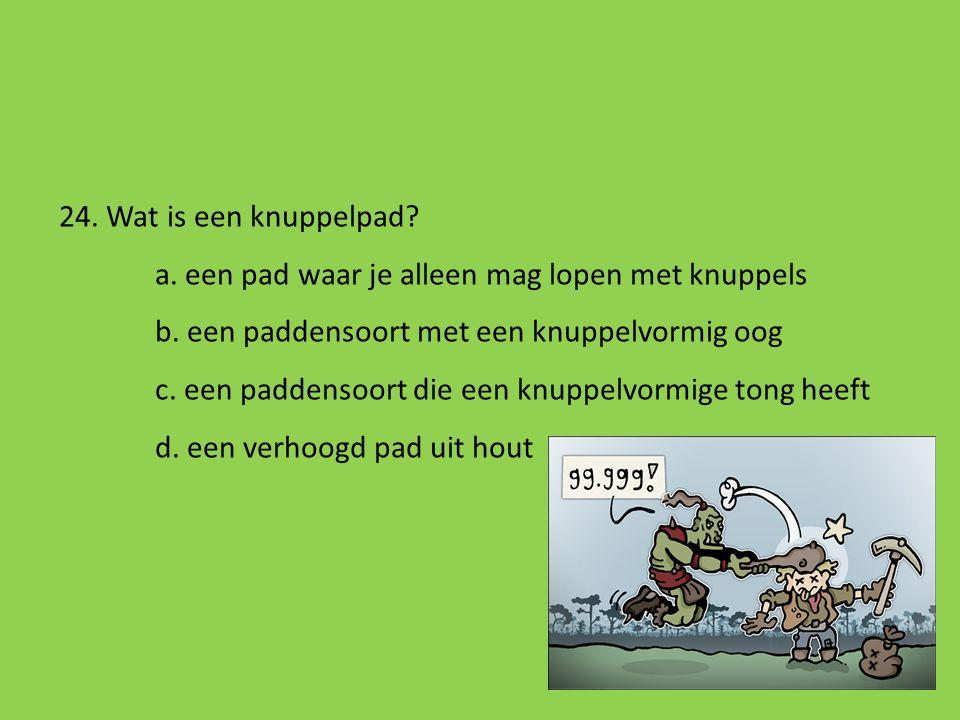 24. Wat is een knuppelpad a. een pad waar je alleen mag lopen met knuppels. b. een paddensoort met een knuppelvormig oog.