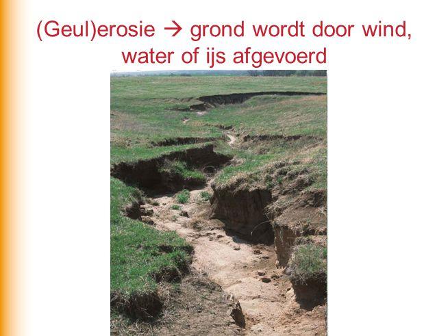 (Geul)erosie  grond wordt door wind, water of ijs afgevoerd