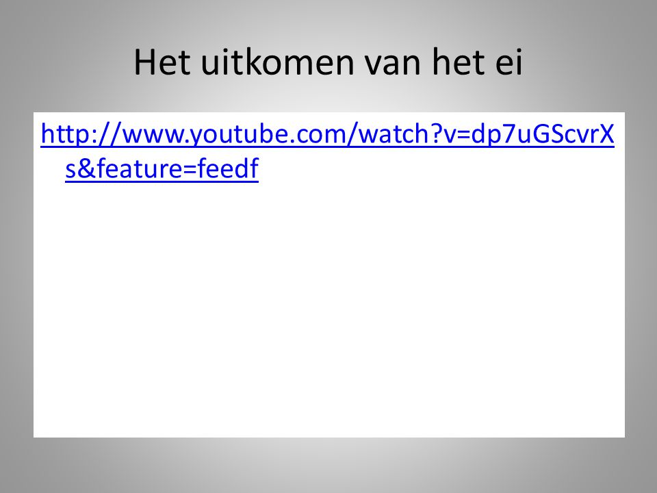 Het uitkomen van het ei http://www.youtube.com/watch v=dp7uGScvrXs&feature=feedf
