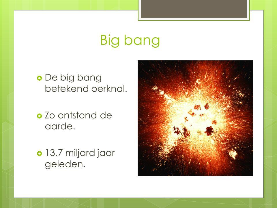 Big bang De big bang betekend oerknal. Zo ontstond de aarde.
