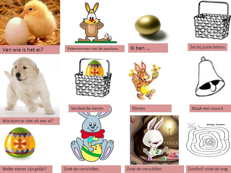 Ik ben … Van wie is het ei Zet bij juiste letters Verdeel de eieren
