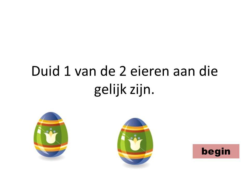 Duid 1 van de 2 eieren aan die gelijk zijn.