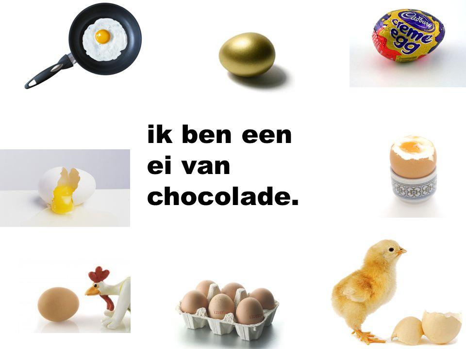 ik ben een ei van chocolade.