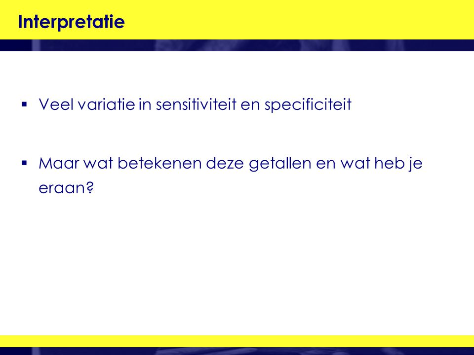 Interpretatie Veel variatie in sensitiviteit en specificiteit