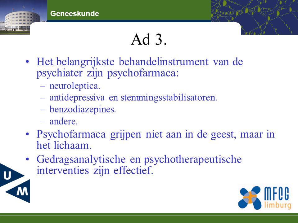 Ad 3. Het belangrijkste behandelinstrument van de psychiater zijn psychofarmaca: neuroleptica. antidepressiva en stemmingsstabilisatoren.